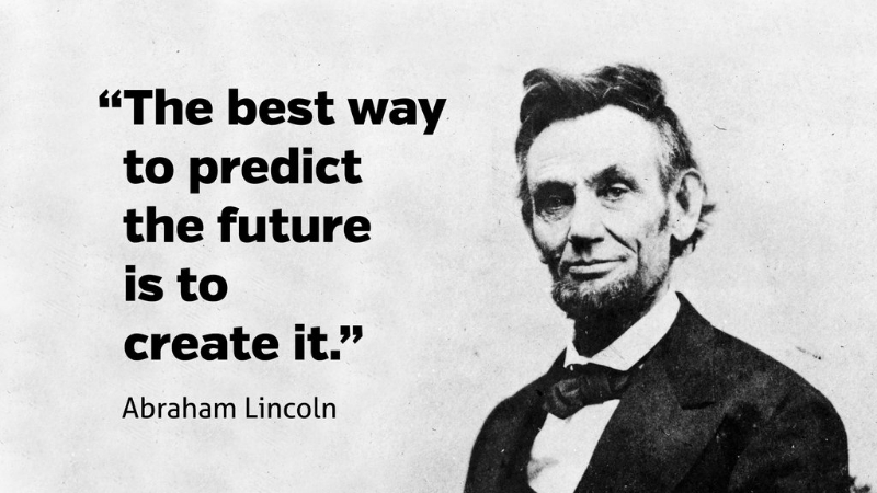 Abraham Lincoln Best Way To Predict The Future Is To Create It