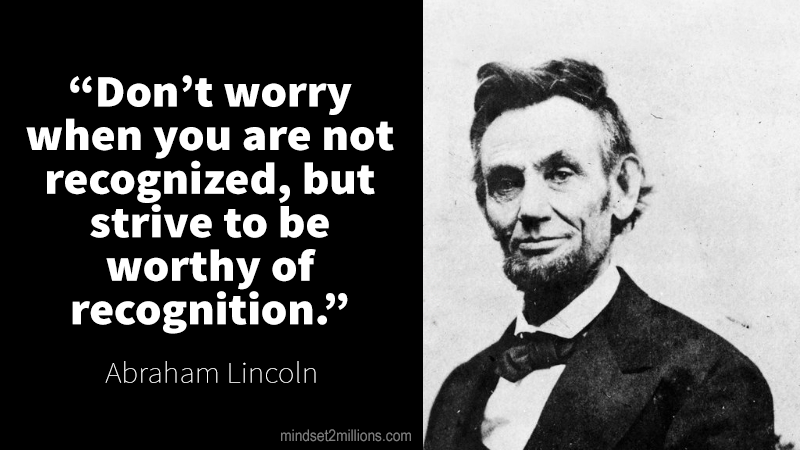Abraham-Lincoln-Don't worry when you are not recognized, but strive to be worthy of recognition