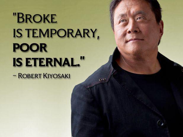 Broke is temporary, poor is eternal. – Robert Kiyosaki
