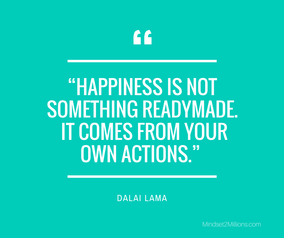 Happiness is not something readymade - it comes from your own actions – DALAI LAMA