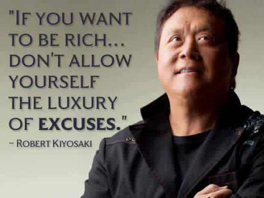 If you want to be rich… Don't allow yourself the luxury of excuses. – Robert Kiyosaki