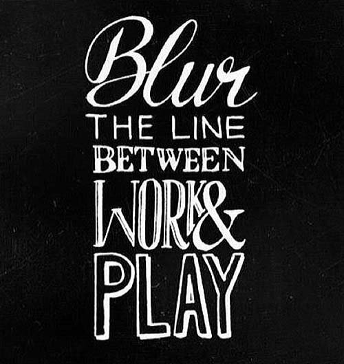 Inspirational picture quote - Blur the line between work and play