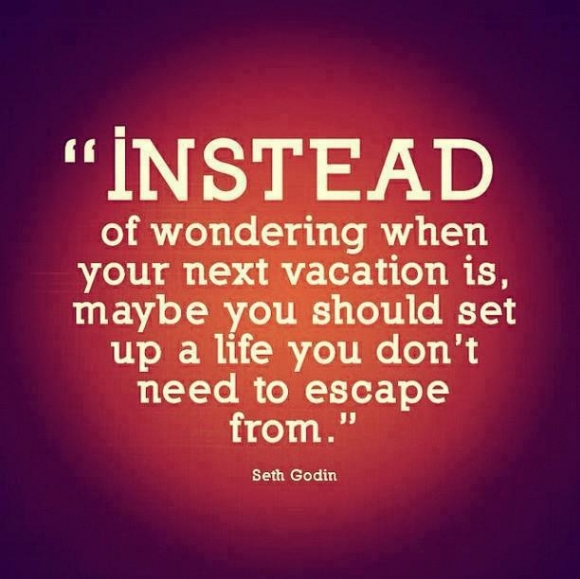 Inspirational picture quote - Instead of wondering when your next vacation is, maybe you should set up a life you don't need to escape from - Seth godin