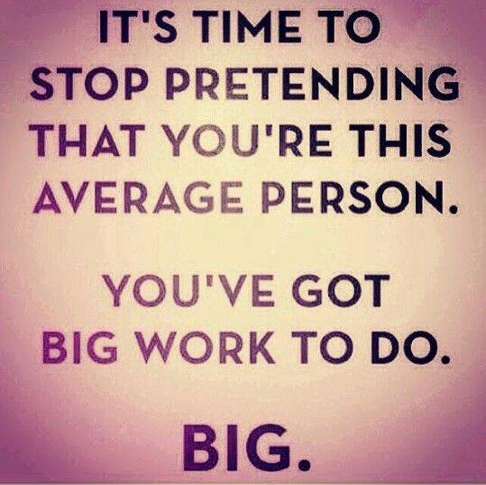 Inspirational picture quote - It's time to stop pretending that you're this average person - you've got big work to do - BIG