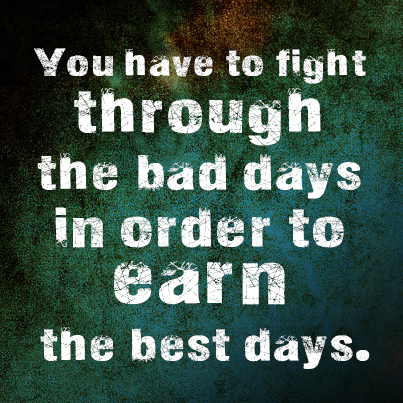 Inspirational picture quote - You have to fight through the bad days in order to earn the best days
