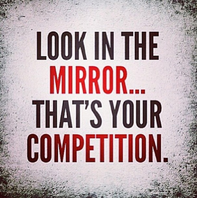 Inspirational picture quote - look in the mirror - that's your competition