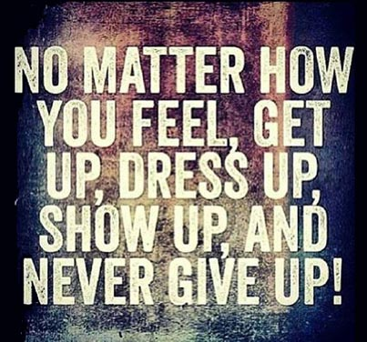 Inspirational Picture Quote U2013 No Matter How You Feel, Get Up, Dress Up,  Show Up And Never Give Up