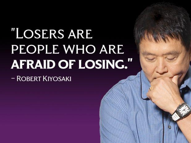 Losers are people who are afraid of losing. – Robert Kiyosaki