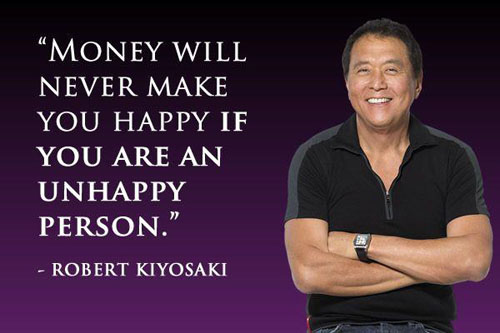 Money will never make you happy if you are an unhappy person. – Robert Kiyosaki