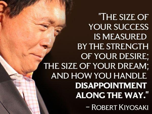 The size of your success is measured by the strength of your desire; the size of your dream; and how you handle disappointment along the way. – Robert Kiyosaki