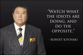 Watch what the idiots are doing and do the opposite. – Robert Kiyosaki