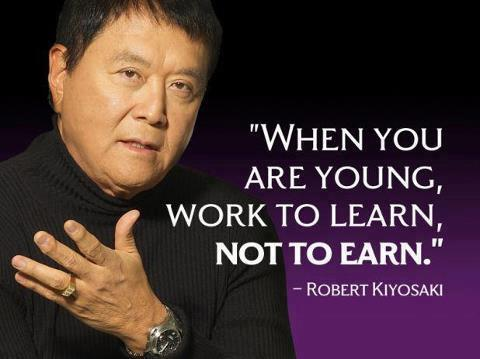When you are young, work to learn, not to earn. – Robert Kiyosaki