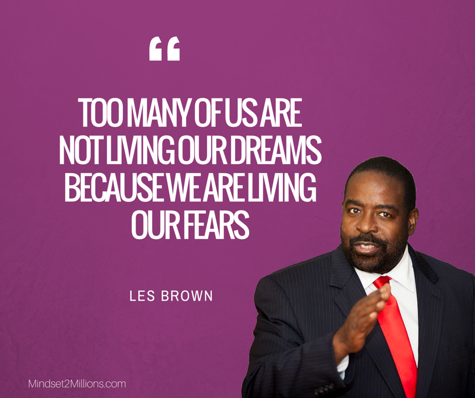 Les Brown_Too many of us are not living our dreams because we are living our fears