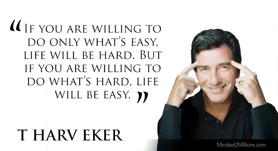 T Harv Eker Quotes on developing Millionaire Mind_If you are willing to do only what's easy, life will be hard. But if you are willing to do what's hard, life will be easy