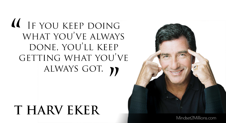 T Harv Eker Quotes on developing Millionaire Mindset_If you keep doing what you've always done, you'll keep getting what you've always got