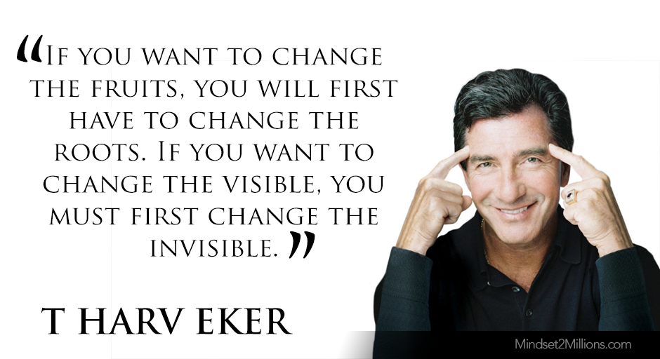 T Harv Eker Quotes on developing Millionaire Mindset_If you want to change the fruits, you will first have to change the roots. If you want to change the visible, you must first change the invisible