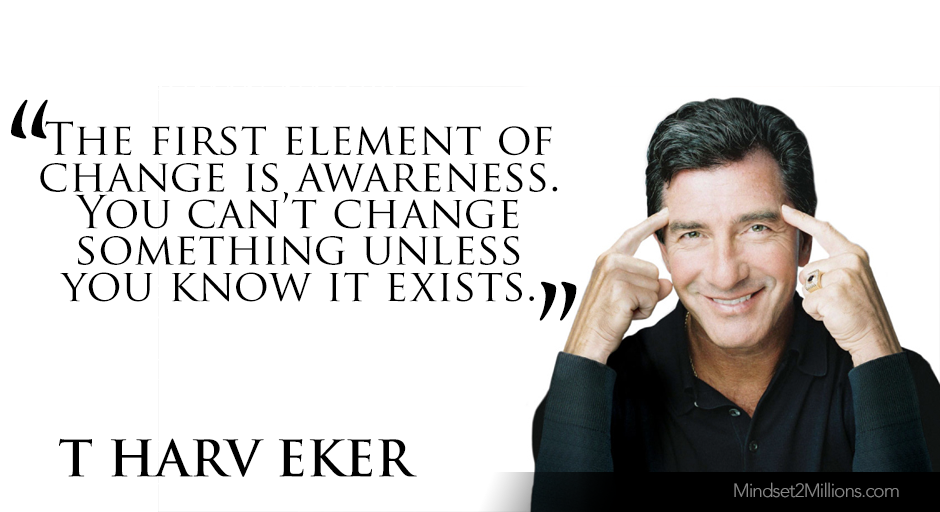 T Harv Eker Quotes on developing Millionaire Mindset_The first element of change is awareness. You can't change something unless you know it exists