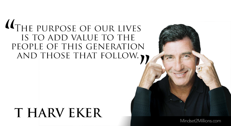 T Harv Eker Quotes on developing Millionaire Mindset_The purpose of our lives is to add value to the people of this generation and those that follow