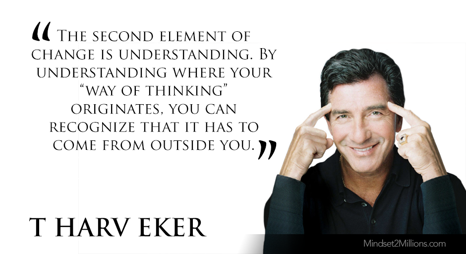 "T Harv Eker Quotes on developing Millionaire Mindset_The second element of change is understanding. By understanding where your ""way of thinking"" originates, you can recognize that it has to come from outside you"