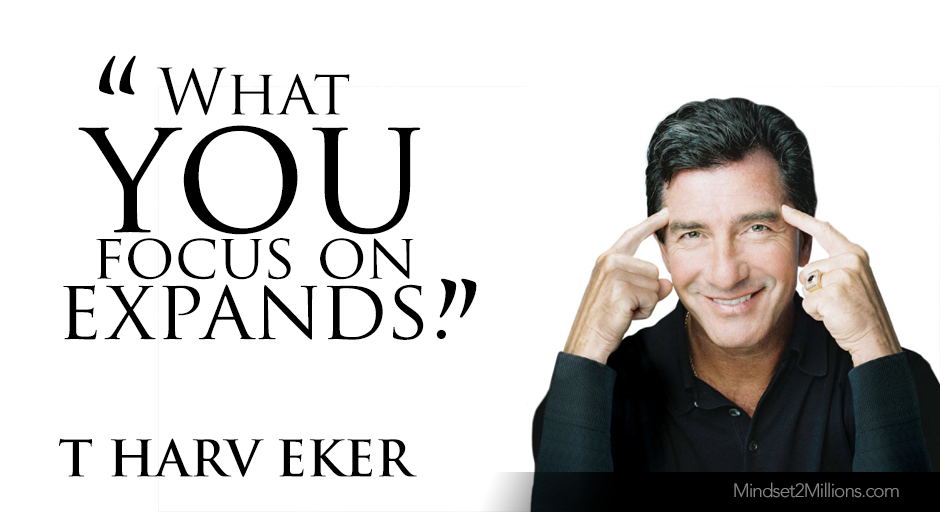 T Harv Eker Quotes on developing Millionaire Mindset_What you focus on expands