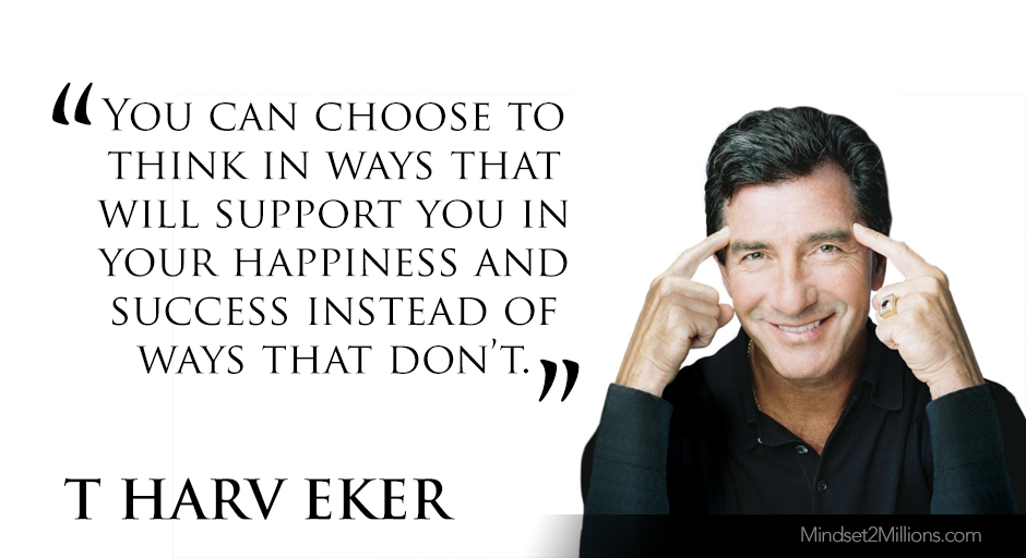 T Harv Eker Quotes on developing Millionaire Mindset_You can choose to think in ways that will support you in your happiness and success instead of ways that don't