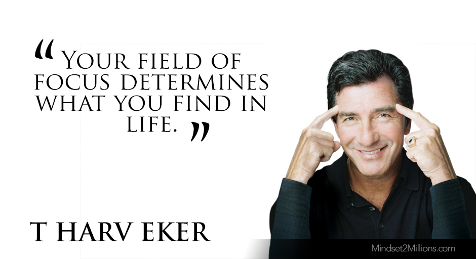 T Harv Eker Quotes on developing Millionaire Mindset_Your field of focus determines what you find in life