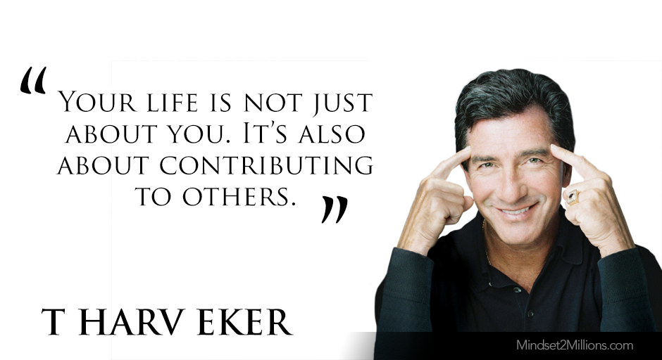 T Harv Eker Quotes on developing Millionaire Mindset_Your life is not just about you. It's also about contributing to others