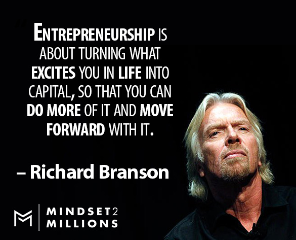 Entrepreneurship is about turning what excites you in life into capital, so that you can do more of it and move forward with it_Richard Branson Quote_Mindset2Millions